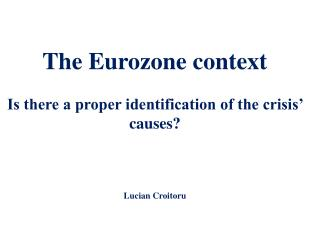 The Eurozone context Is there a proper identification of the crisis' causes? Lucian Croitoru