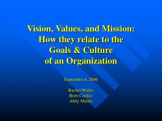 Vision, Values, and Mission: How they relate to the  Goals  Culture of an Organization  September 6, 2006  Rachel Waldo