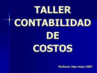 TALLER CONTABILIDAD DE COSTOS Pachuca, Hgo mayo 2007