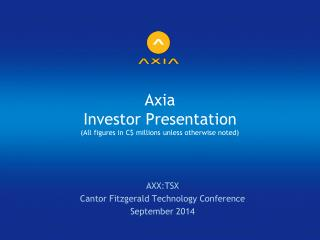 Axia Investor Presentation (All figures in C$ millions unless otherwise noted)
