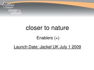 closer to nature   Enablers (+)  Launch Date: Jackel UK July 1 2009