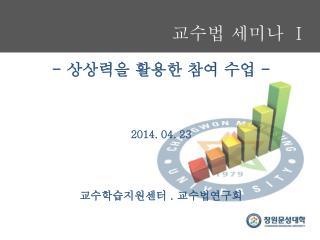 교수법 세미나 Ⅰ - 상상력을 활용한 참여 수업 - 2014. 04. 23 교수학습지원센터 . 교수법연구회