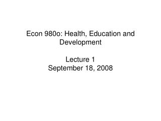 Econ 980o: Health, Education and Development Lecture 1 September 18, 2008