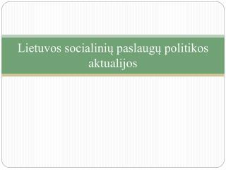 Lietuvos socialinių paslaugų politikos aktualijos