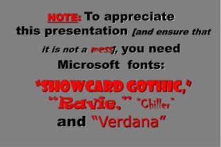 "NOTE : To appreciate  this presentation  [and ensure that it is not a  mess ],  you need Microsoft  fonts: ""Showcard Got"