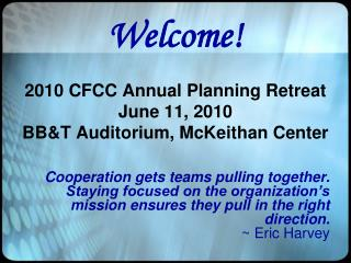 Welcome! 2010 CFCC Annual Planning Retreat June 11, 2010 BB&T Auditorium, McKeithan Center