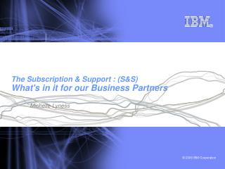 The Subscription & Support : (S&S) What's in it for our Business Partners