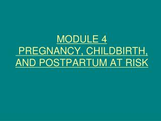 MODULE 4  PREGNANCY, CHILDBIRTH, AND POSTPARTUM AT RISK