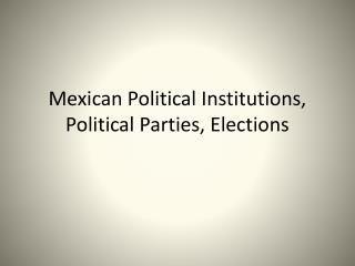 Mexican Political Institutions, Political Parties, Elections