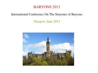 BARYONS 2013 International Conference On The Structure of Baryons Glasgow, June 2013