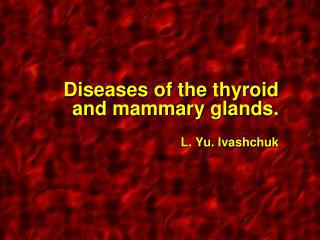 Diseases of the thyroid and mammary glands .  L. Yu.  Ivashchuk