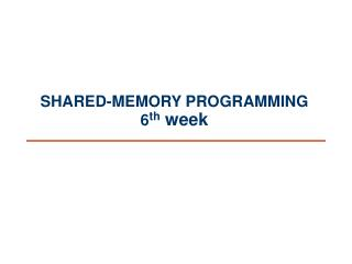 SHARED-MEMORY PROGRAMMING 6 th  week