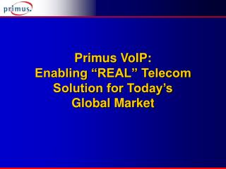 "Primus VoIP:  Enabling ""REAL"" Telecom Solution for Today's  Global Market"