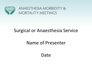 Surgical or  Anaesthesia  Service Name of Presenter Date