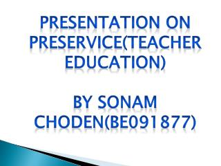 Presentation ON  pREservice (Teacher Education) By  Sonam Choden (BE091877)