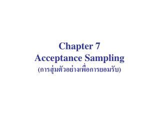 Chapter 7 Acceptance Sampling (การสุ่มตัวอย่างเพื่อการยอมรับ)