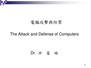 電腦攻擊與防禦 The Attack and Defense of Computers Dr. 許  富  皓