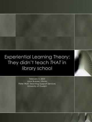 Experiential Learning Theory: They didn t teach THAT in library school