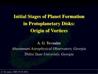 Initial Stages of Planet Formation  in Protoplanetary Disks:  Origin of Vortices A. G. Tevzadze