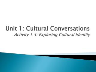 Unit 1: Cultural Conversations Activity 1.3: Exploring Cultural Identity