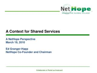 A Context for Shared Services A NetHope Perspective March 19, 2010 Ed Granger-Happ