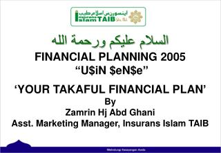 "ﺍﻠﺳﻼﻡ ﻋﻟﻴﻜﻢ ﻮﺮﺤﻤﺔ ﺍﻠﻠﮫ FINANCIAL PLANNING 2005  ""U$iN $eN$e"" 'YOUR TAKAFUL FINANCIAL PLAN' By"