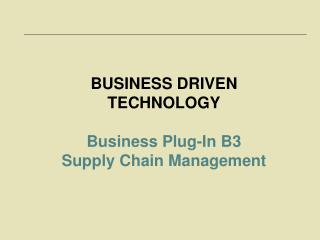 BUSINESS DRIVEN TECHNOLOGY Business Plug-In B3 Supply Chain Management