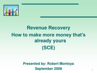 Revenue Recovery How to make more money that's already yours (SCE) Presented by: Robert Montoya