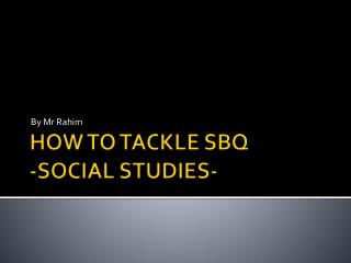 HOW TO TACKLE SBQ  -SOCIAL STUDIES-
