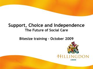 Support, Choice and Independence The Future of Social Care Bitesize training – October 2009