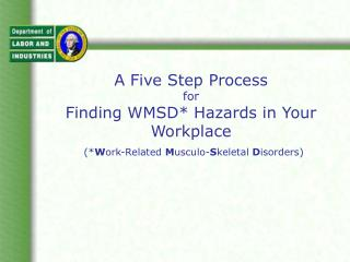A Five Step Process  for  Finding WMSD* Hazards in Your Workplace (* W ork-Related  M usculo- S keletal  D isorders)
