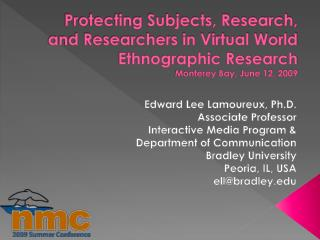 Protecting Subjects, Research, and Researchers in Virtual World Ethnographic Research Monterey Bay, June 12, 2009