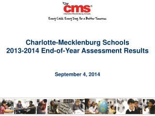 Charlotte-Mecklenburg Schools  2013-2014 End-of-Year Assessment Results September 4, 2014