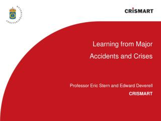 Learning from Major Accidents and Crises Professor Eric Stern and Edward Deverell CRISMART
