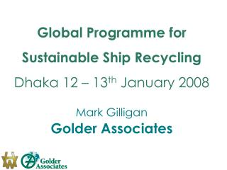 Global Programme for Sustainable Ship Recycling Dhaka 12 – 13 th  January 2008 Mark Gilligan