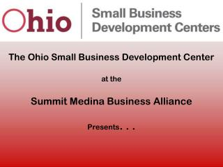The Ohio Small Business Development Center at the Summit Medina Business Alliance Presents . . .