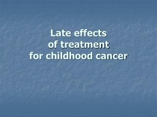 Late effects                                     of treatment  for childhood cancer