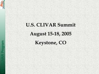 U.S. CLIVAR Summit August 15-18, 2005 Keystone, CO
