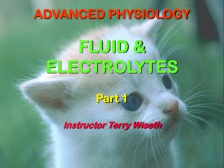 ADVANCED PHYSIOLOGY FLUID & ELECTROLYTES Part 1 Instructor Terry Wiseth