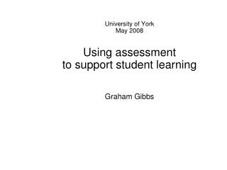 University of York May 2008 Using assessment  to support student learning Graham Gibbs