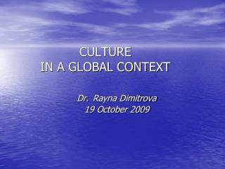 CULTURE IN A GLOBAL CONTEXT Dr. Rayna Dimitrova 	19 October 2009