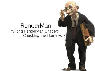 RenderMan		 - Writing RenderMan Shaders -			 Checking the Homework