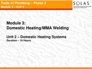 Module 3:   Domestic Heating/MMA Welding Unit 2 – Domestic Heating Systems Duration – 10 Hours
