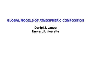 GLOBAL MODELS OF ATMOSPHERIC COMPOSITION Daniel J. Jacob Harvard University