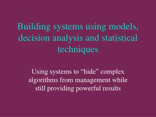 Building systems using models, decision analysis and statistical techniques