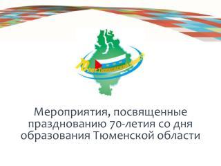 Мероприятия, посвященные празднованию 70-летия со дня образования Тюменской области