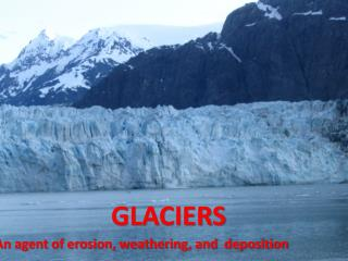 GLACIERS An agent of erosion, weathering, and  deposition