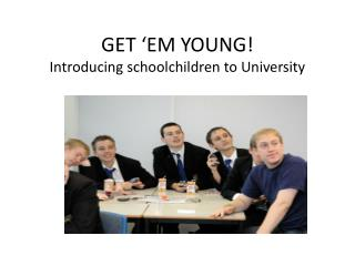 GET 'EM YOUNG! Introducing schoolchildren to University