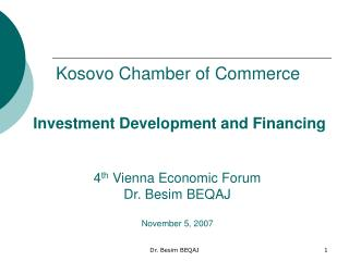 Investment Development and Financing 4 th  Vienna Economic Forum Dr. Besim BEQAJ November 5, 2007