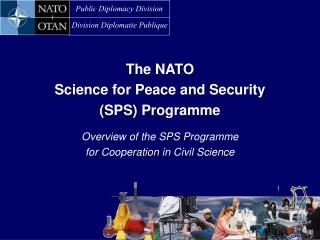 The NATO Science for Peace and Security  (SPS) Programme Overview of the SPS Programme